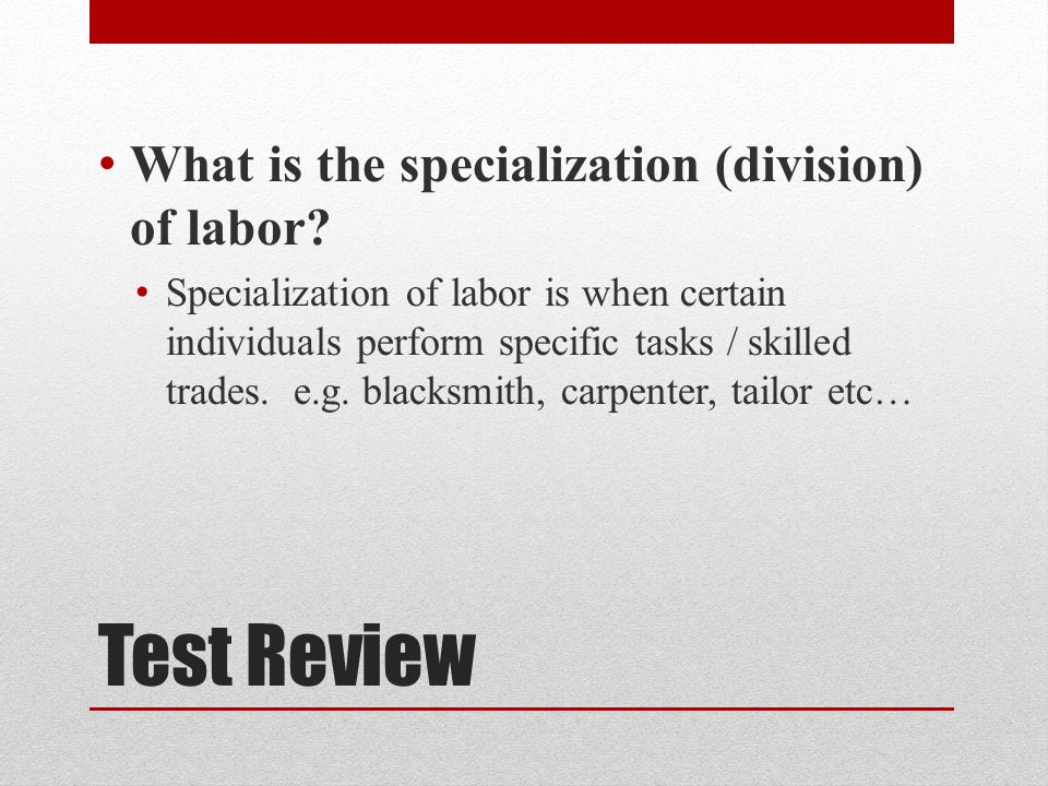 Test Review What is the specialization (division) of labor.