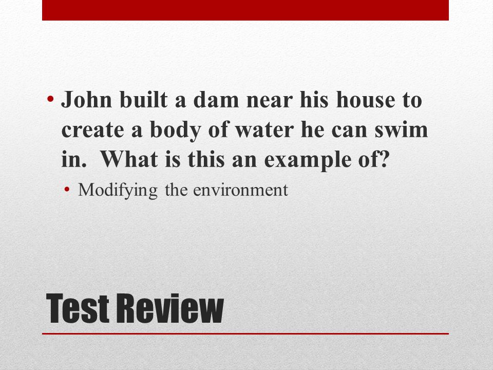 Test Review John built a dam near his house to create a body of water he can swim in.