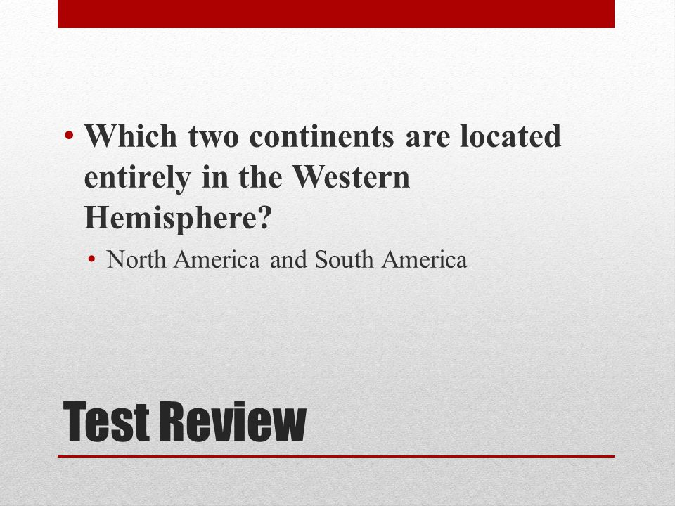Test Review Which two continents are located entirely in the Western Hemisphere.