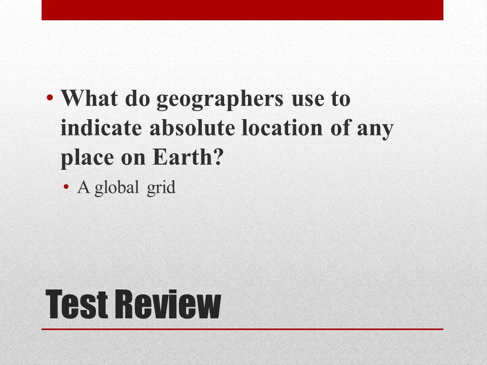 Test Review What do geographers use to indicate absolute location of any place on Earth.