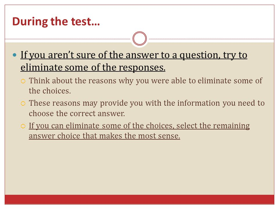 If you arent sure of the answer to a question, try to eliminate some of the responses.