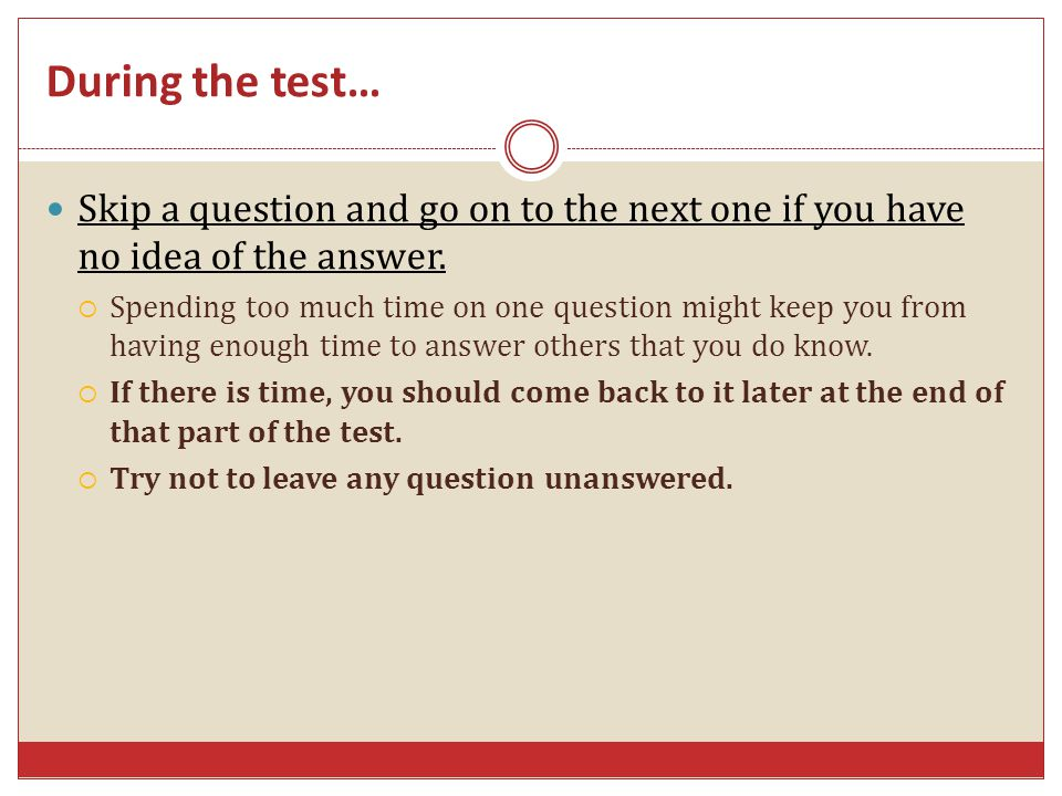 Skip a question and go on to the next one if you have no idea of the answer. Spending too much time on one question might keep you from having enough