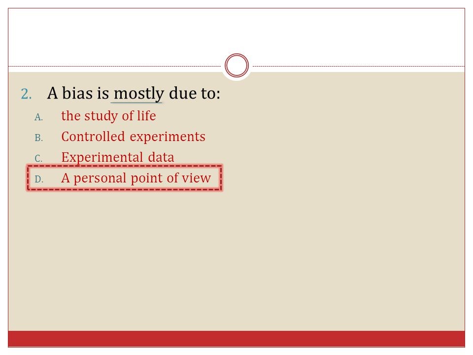 2. A bias is mostly due to: A. the study of life B. Controlled experiments C. Experimental data D. A personal point of view