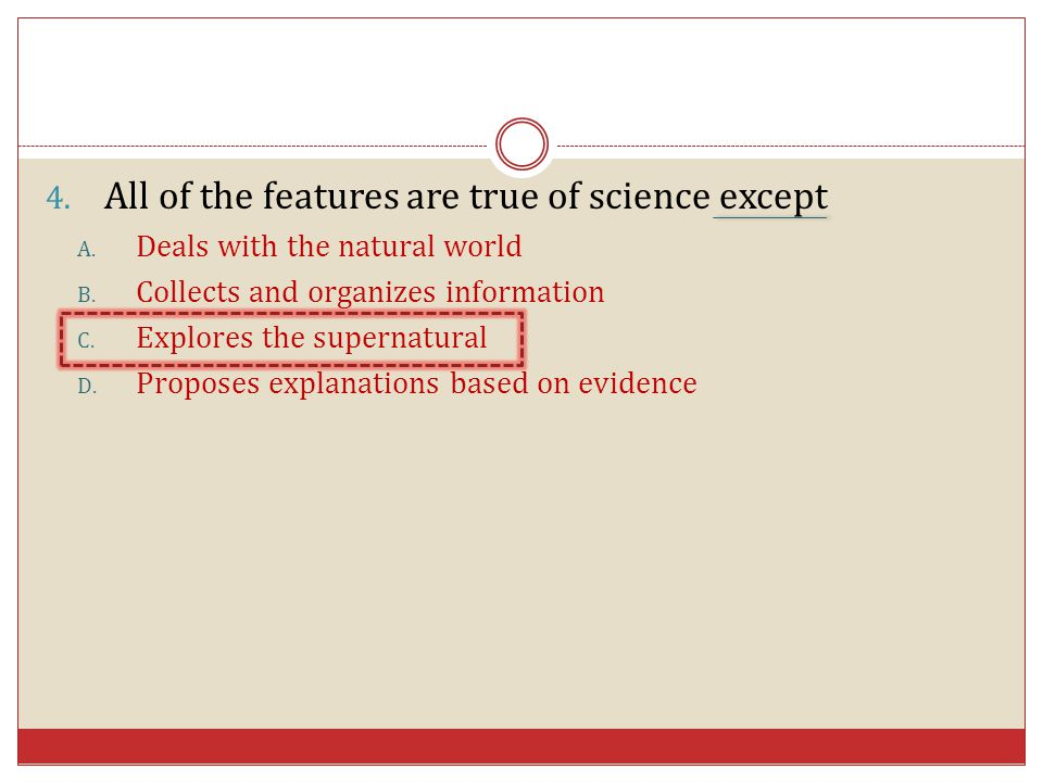4. All of the features are true of science except A. Deals with the natural world B. Collects and organizes information C. Explores the supernatural D