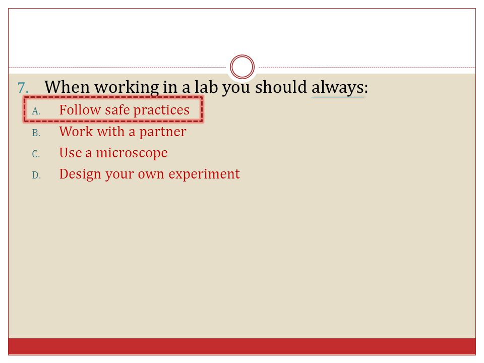 7. When working in a lab you should always: A. Follow safe practices B. Work with a partner C. Use a microscope D. Design your own experiment