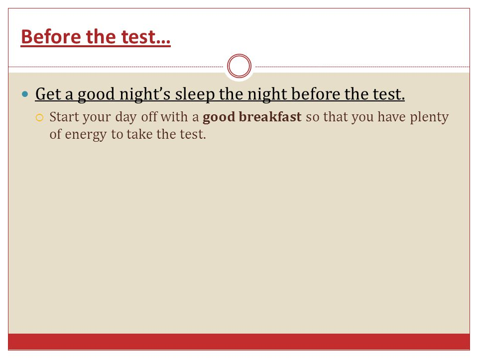 Before the test… Get a good nights sleep the night before the test. Start your day off with a good breakfast so that you have plenty of energy to take