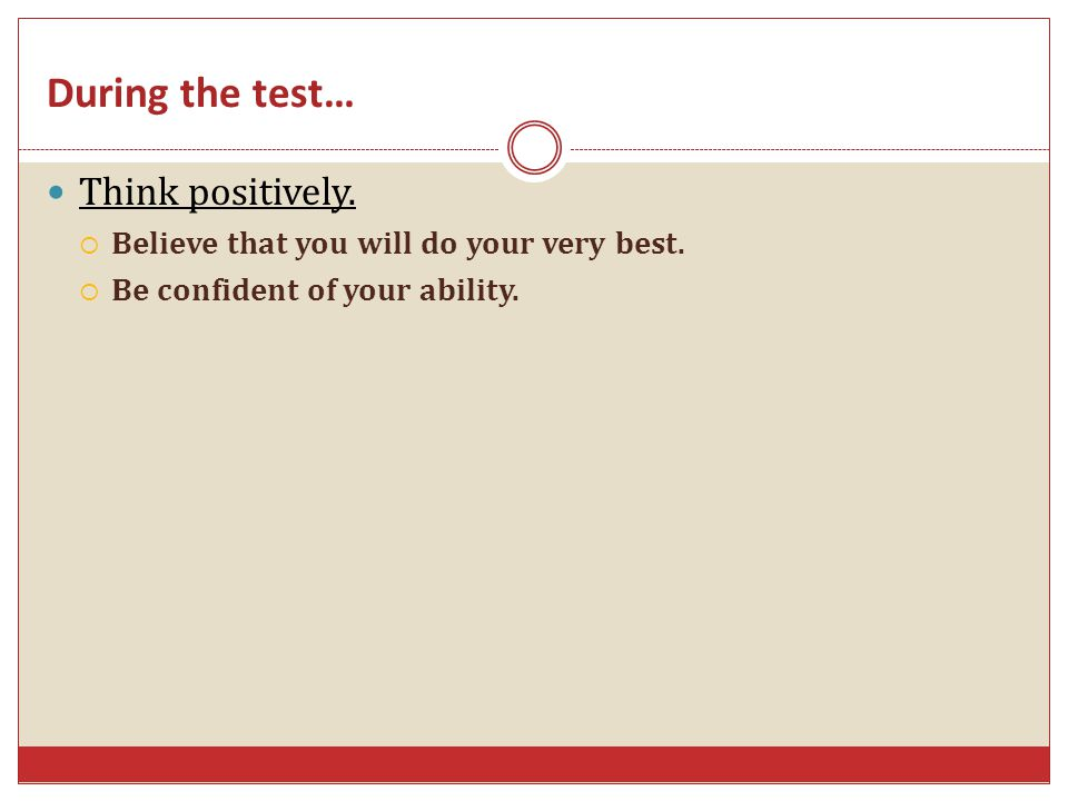 During the test… Think positively. Believe that you will do your very best. Be confident of your ability.