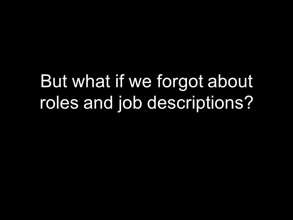 But what if we forgot about roles and job descriptions