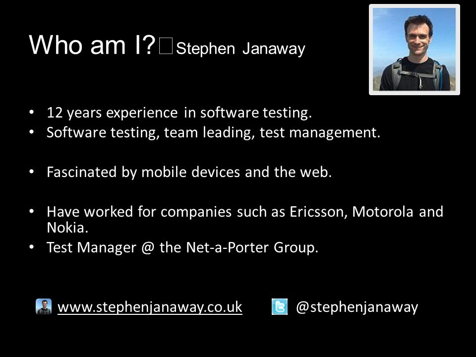 Who am I. Stephen Janaway 12 years experience in software testing.