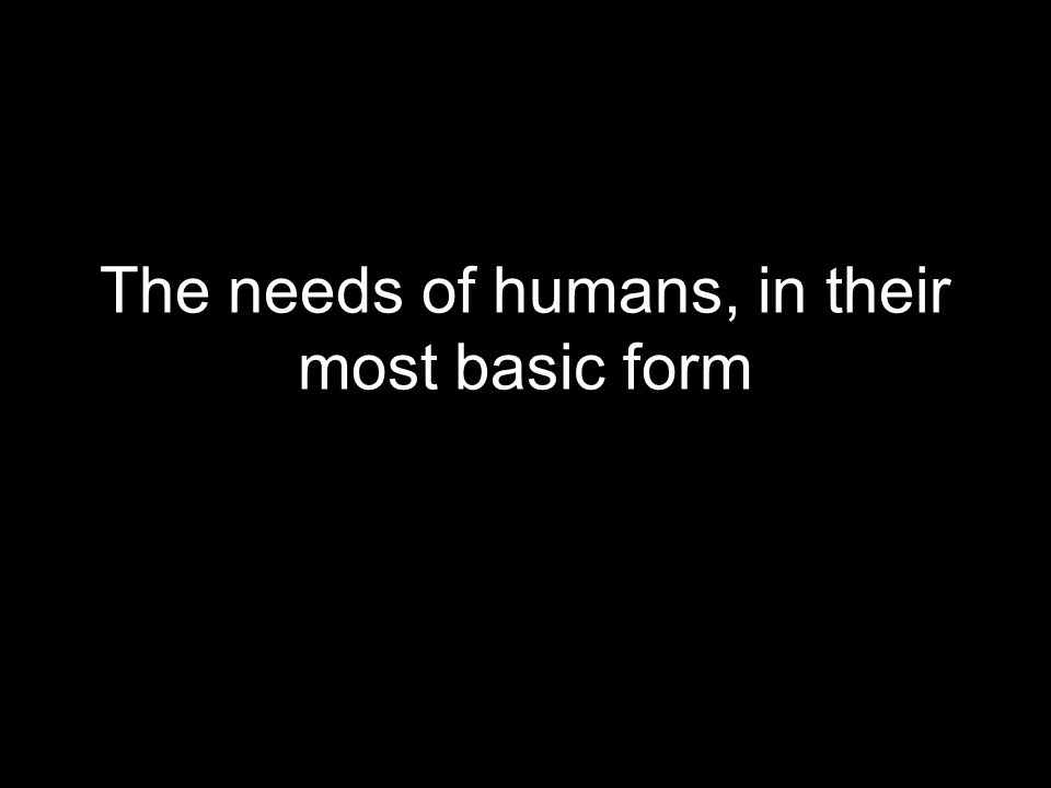 The needs of humans, in their most basic form