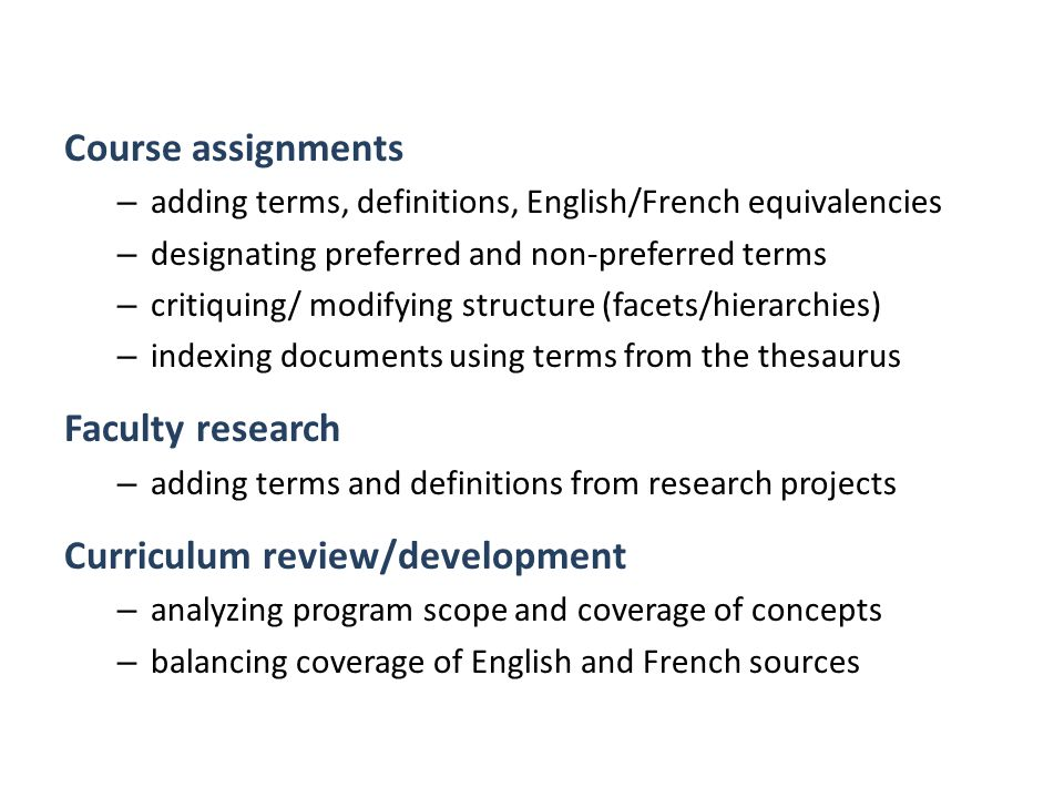 Course assignments – adding terms, definitions, English/French equivalencies – designating preferred and non-preferred terms – critiquing/ modifying structure (facets/hierarchies) – indexing documents using terms from the thesaurus Faculty research – adding terms and definitions from research projects Curriculum review/development – analyzing program scope and coverage of concepts – balancing coverage of English and French sources