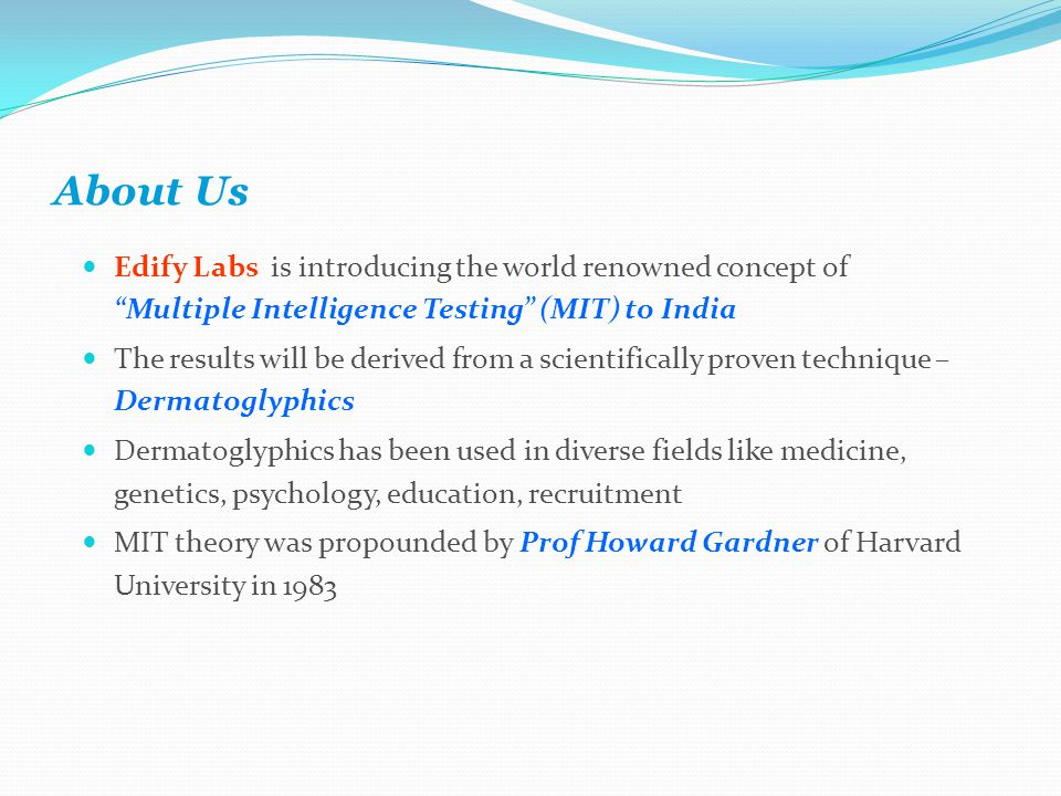 About Us Edify Labs is introducing the world renowned concept of Multiple Intelligence Testing (MIT) to India The results will be derived from a scientifically proven technique – Dermatoglyphics Dermatoglyphics has been used in diverse fields like medicine, genetics, psychology, education, recruitment MIT theory was propounded by Prof Howard Gardner of Harvard University in 1983