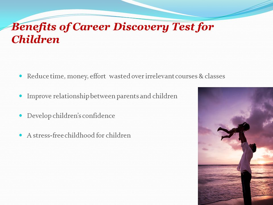 Benefits of Career Discovery Test for Children Reduce time, money, effort wasted over irrelevant courses & classes Improve relationship between parents and children Develop childrens confidence A stress-free childhood for children