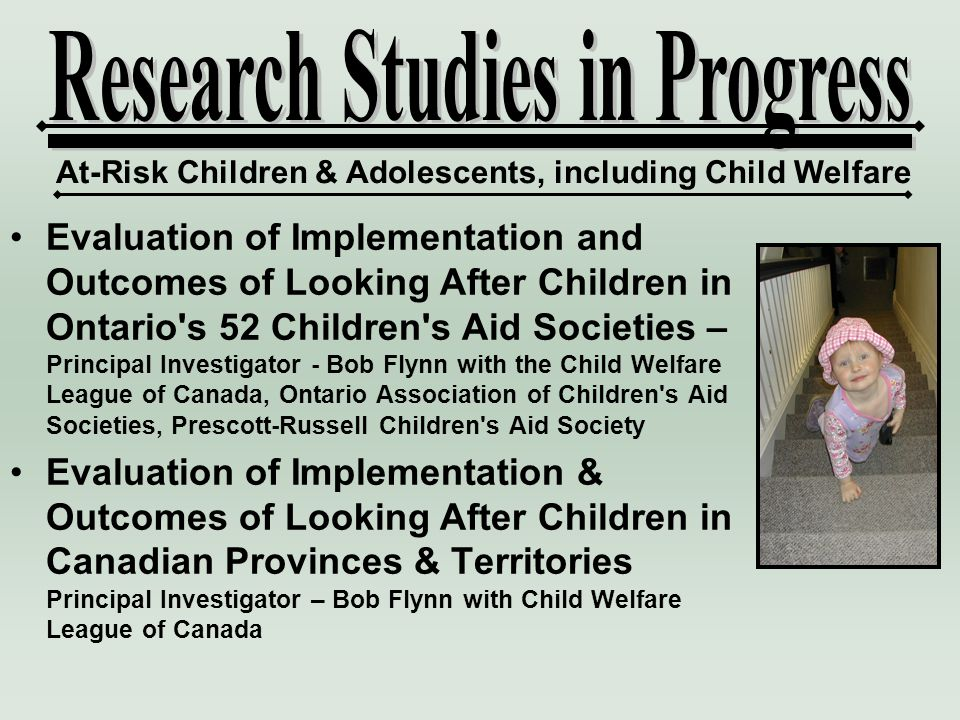 Evaluation of Implementation and Outcomes of Looking After Children in Ontario s 52 Children s Aid Societies – Principal Investigator - Bob Flynn with the Child Welfare League of Canada, Ontario Association of Children s Aid Societies, Prescott-Russell Children s Aid Society Evaluation of Implementation & Outcomes of Looking After Children in Canadian Provinces & Territories Principal Investigator – Bob Flynn with Child Welfare League of Canada At-Risk Children & Adolescents, including Child Welfare