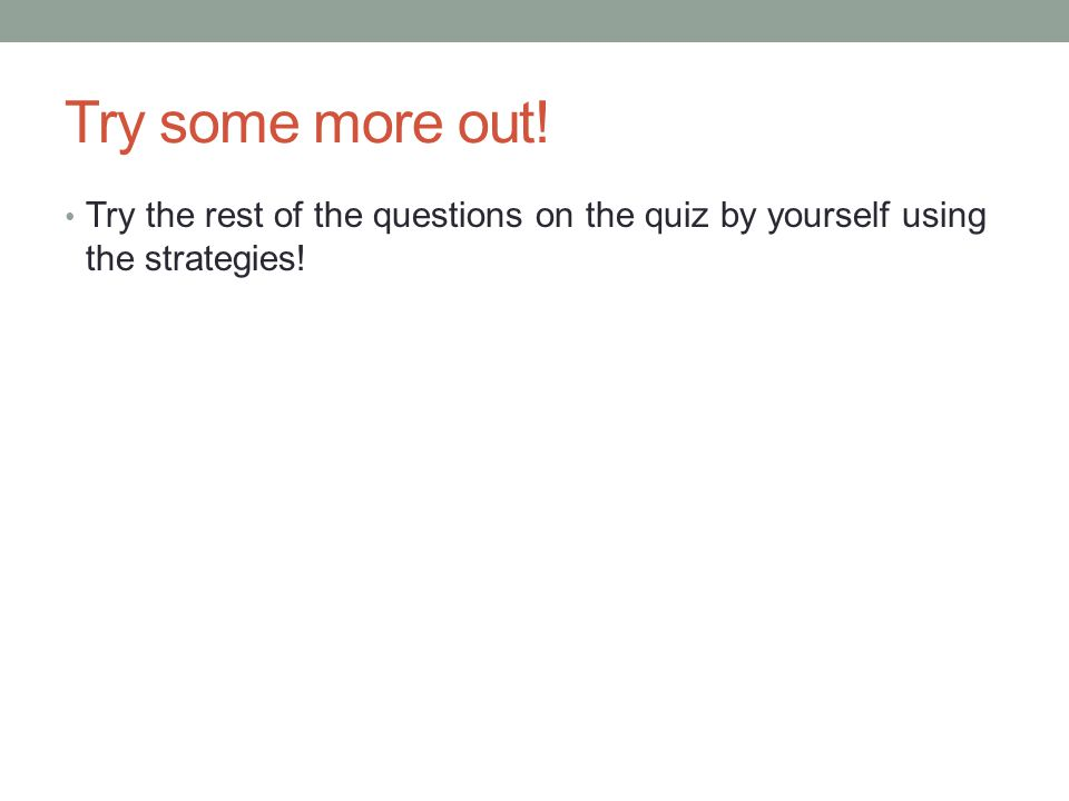 Try some more out! Try the rest of the questions on the quiz by yourself using the strategies!