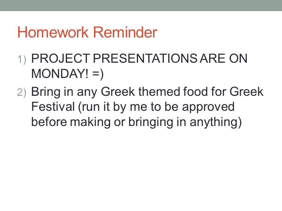 Homework Reminder 1) PROJECT PRESENTATIONS ARE ON MONDAY! =) 2) Bring in any Greek themed food for Greek Festival (run it by me to be approved before