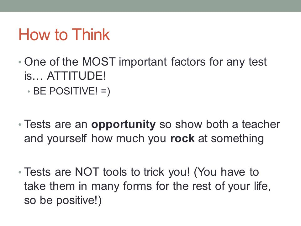 How to Think One of the MOST important factors for any test is… ATTITUDE! BE POSITIVE! =) Tests are an opportunity so show both a teacher and yourself