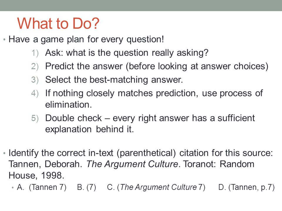What to Do? Have a game plan for every question! 1) Ask: what is the question really asking? 2) Predict the answer (before looking at answer choices)