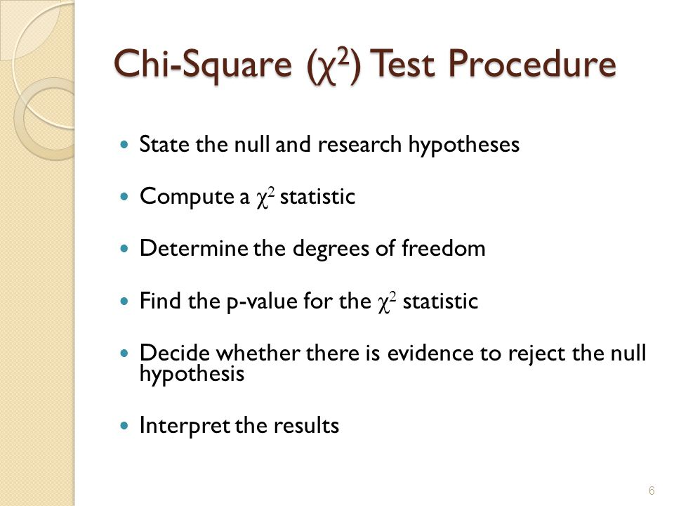Chi-Square ( χ 2 ) Test Procedure State the null and research hypotheses Compute a χ 2 statistic Determine the degrees of freedom Find the p-value for the χ 2 statistic Decide whether there is evidence to reject the null hypothesis Interpret the results 6