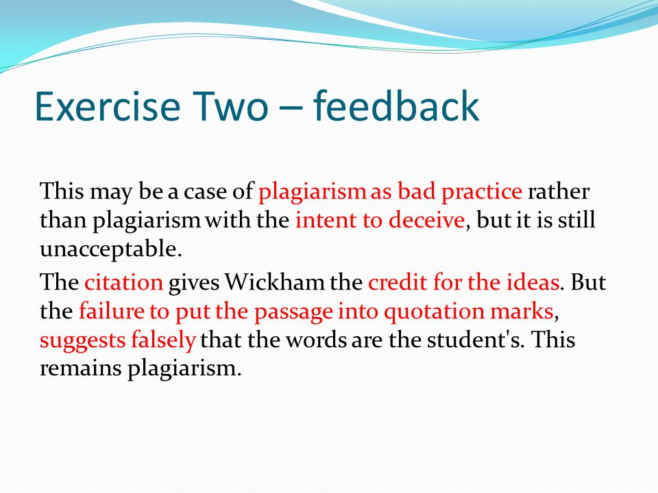 Exercise Two – feedback This may be a case of plagiarism as bad practice rather than plagiarism with the intent to deceive, but it is still unacceptable.