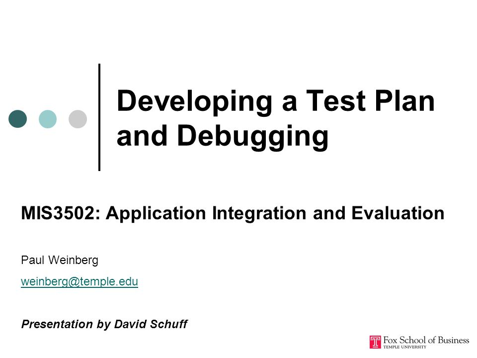 Developing a Test Plan and Debugging MIS3502: Application Integration and Evaluation Paul Weinberg Presentation by David Schuff
