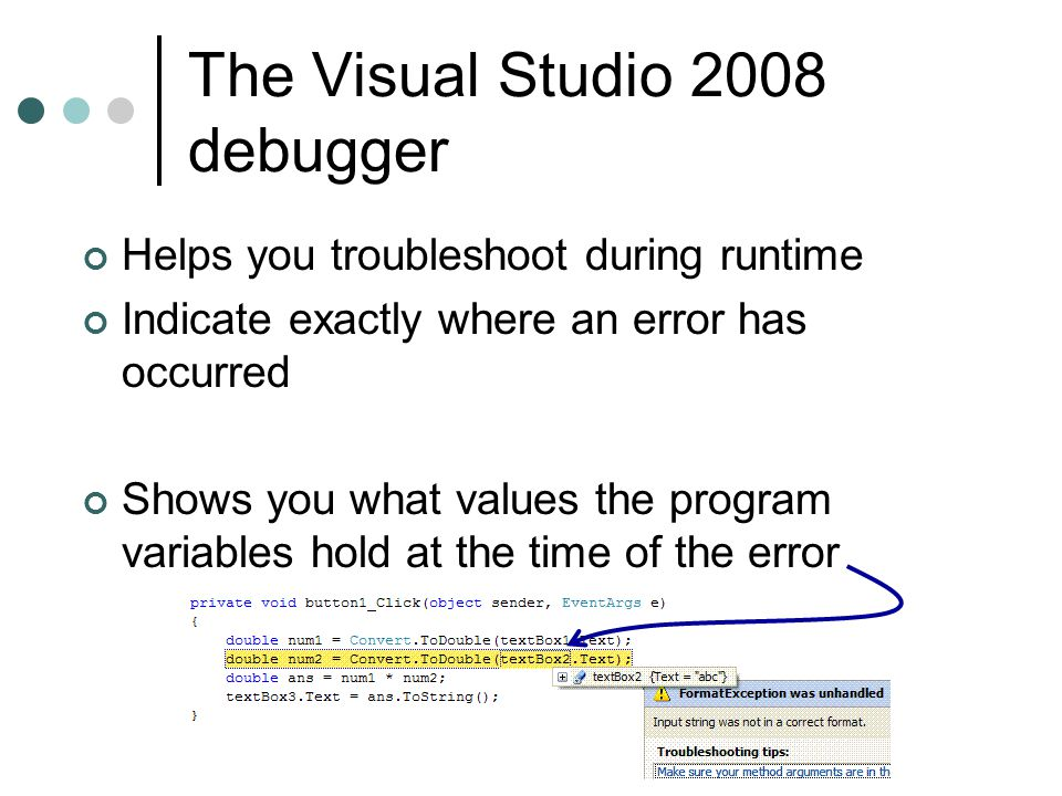 The Visual Studio 2008 debugger Helps you troubleshoot during runtime Indicate exactly where an error has occurred Shows you what values the program variables hold at the time of the error