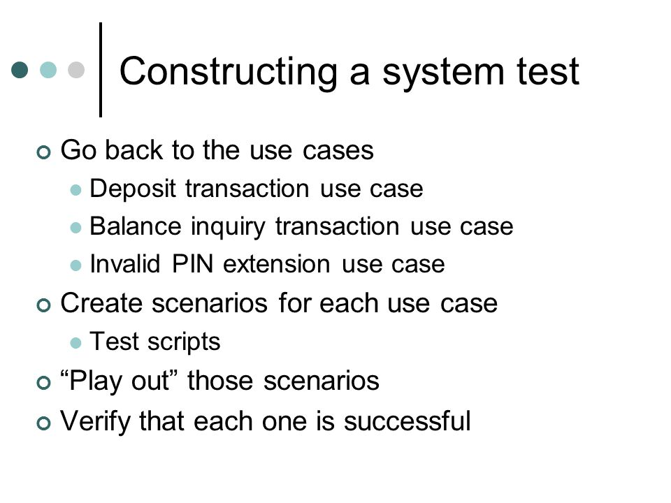 Constructing a system test Go back to the use cases Deposit transaction use case Balance inquiry transaction use case Invalid PIN extension use case Create scenarios for each use case Test scripts Play out those scenarios Verify that each one is successful