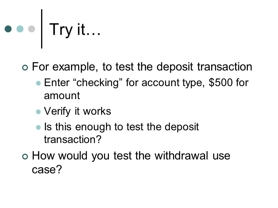 Try it… For example, to test the deposit transaction Enter checking for account type, $500 for amount Verify it works Is this enough to test the deposit transaction.