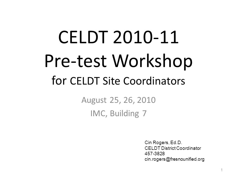 CELDT 2010-11 Pre-test Workshop for CELDT Site Coordinators August 25, 26, 2010 IMC, Building 7 1 Cin Rogers, Ed.D.