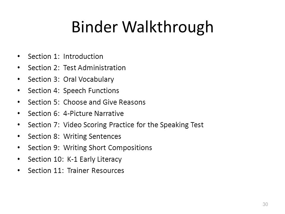 Binder Walkthrough Section 1: Introduction Section 2: Test Administration Section 3: Oral Vocabulary Section 4: Speech Functions Section 5: Choose and Give Reasons Section 6: 4-Picture Narrative Section 7: Video Scoring Practice for the Speaking Test Section 8: Writing Sentences Section 9: Writing Short Compositions Section 10: K-1 Early Literacy Section 11: Trainer Resources 30