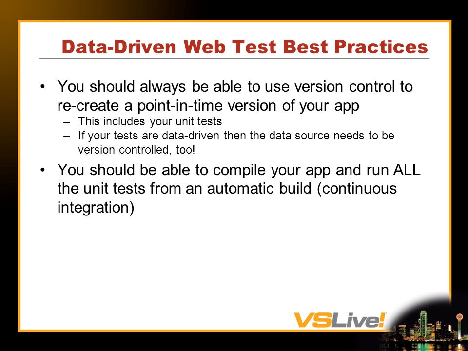 Data-Driven Web Test Best Practices You should always be able to use version control to re-create a point-in-time version of your app –This includes your unit tests –If your tests are data-driven then the data source needs to be version controlled, too.