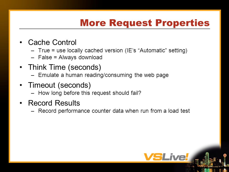More Request Properties Cache Control –True = use locally cached version (IEs Automatic setting) –False = Always download Think Time (seconds) –Emulate a human reading/consuming the web page Timeout (seconds) –How long before this request should fail.