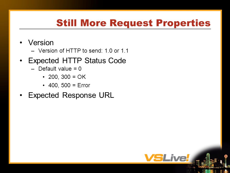 Still More Request Properties Version –Version of HTTP to send: 1.0 or 1.1 Expected HTTP Status Code –Default value = 0 200, 300 = OK 400, 500 = Error Expected Response URL