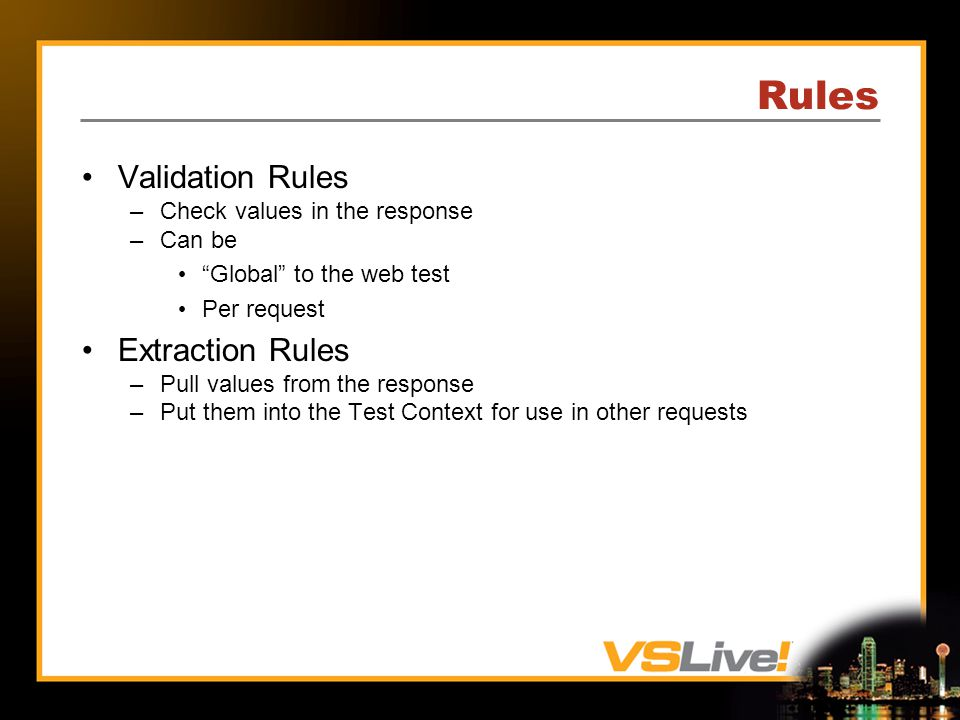 Rules Validation Rules –Check values in the response –Can be Global to the web test Per request Extraction Rules –Pull values from the response –Put them into the Test Context for use in other requests