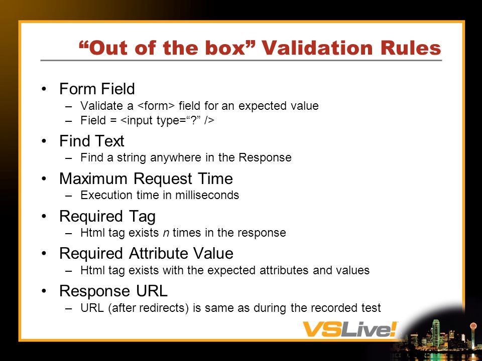 Out of the box Validation Rules Form Field –Validate a field for an expected value –Field = Find Text –Find a string anywhere in the Response Maximum Request Time –Execution time in milliseconds Required Tag –Html tag exists n times in the response Required Attribute Value –Html tag exists with the expected attributes and values Response URL –URL (after redirects) is same as during the recorded test