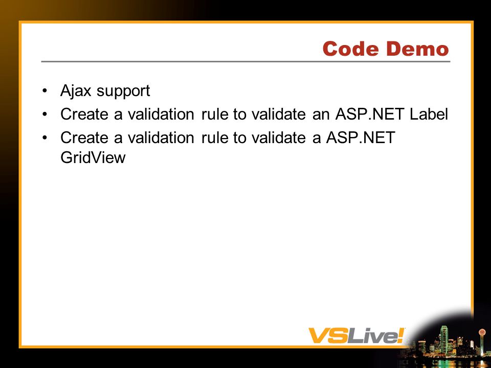 Code Demo Ajax support Create a validation rule to validate an ASP.NET Label Create a validation rule to validate a ASP.NET GridView