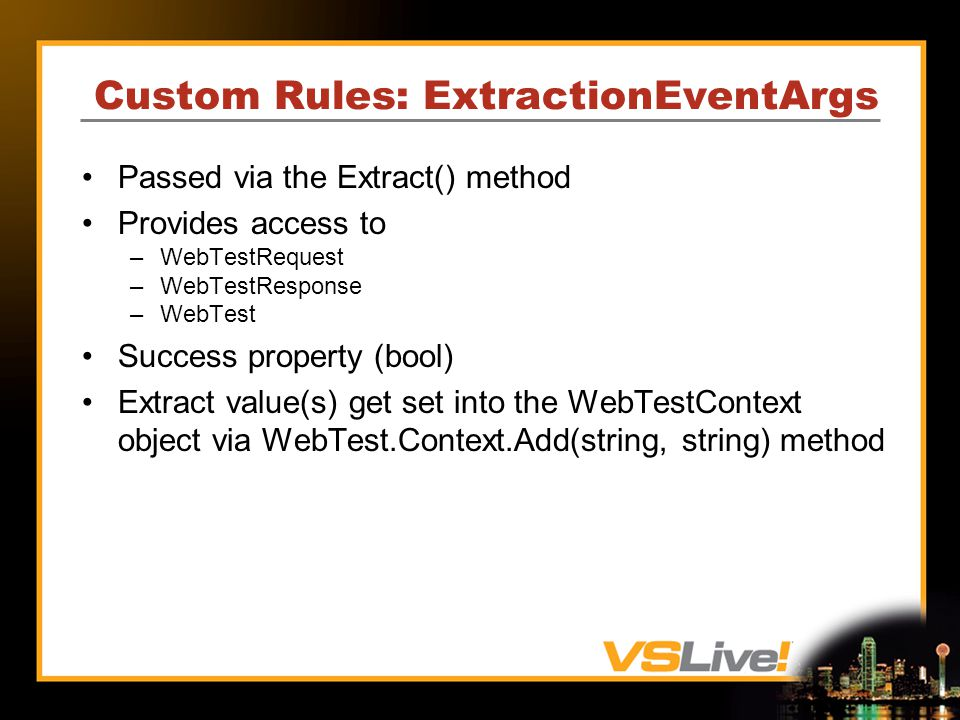 Custom Rules: ExtractionEventArgs Passed via the Extract() method Provides access to –WebTestRequest –WebTestResponse –WebTest Success property (bool) Extract value(s) get set into the WebTestContext object via WebTest.Context.Add(string, string) method