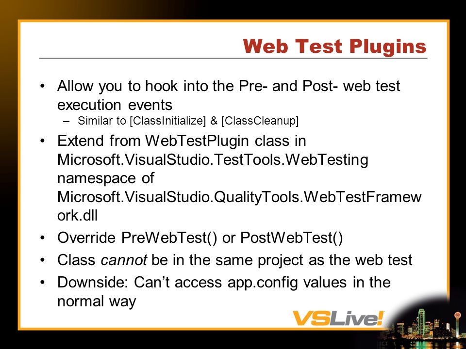 Web Test Plugins Allow you to hook into the Pre- and Post- web test execution events –Similar to [ClassInitialize] & [ClassCleanup] Extend from WebTestPlugin class in Microsoft.VisualStudio.TestTools.WebTesting namespace of Microsoft.VisualStudio.QualityTools.WebTestFramew ork.dll Override PreWebTest() or PostWebTest() Class cannot be in the same project as the web test Downside: Cant access app.config values in the normal way