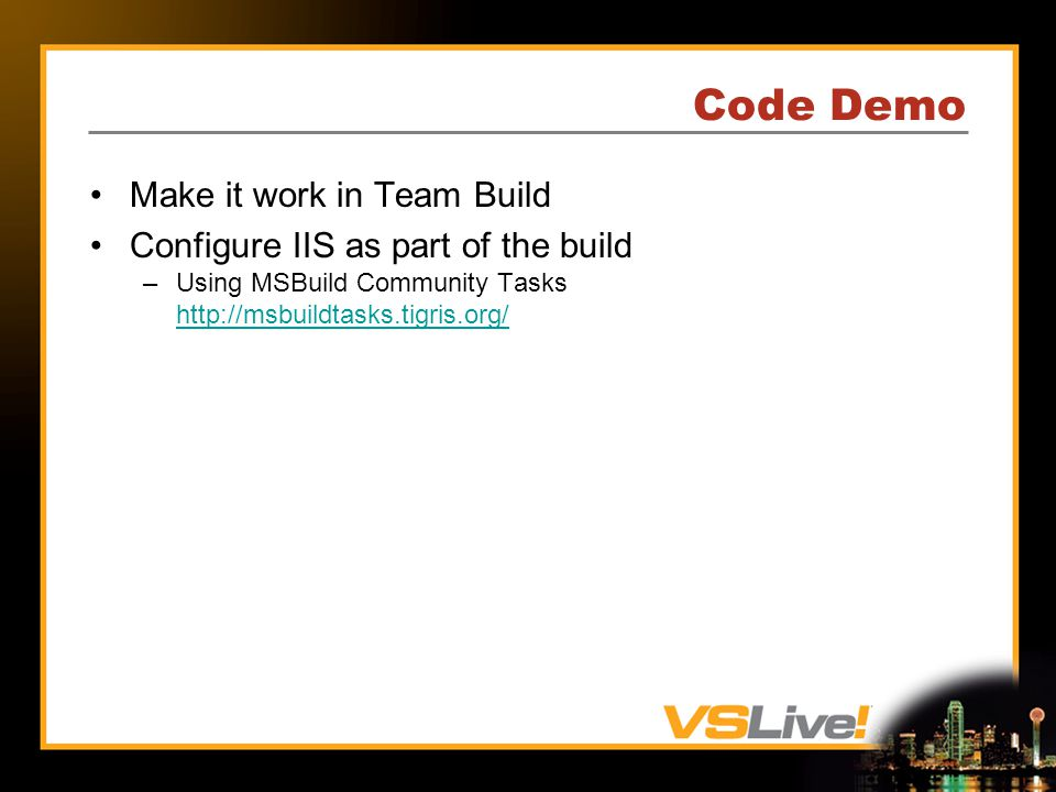 Code Demo Make it work in Team Build Configure IIS as part of the build –Using MSBuild Community Tasks http://msbuildtasks.tigris.org/ http://msbuildtasks.tigris.org/