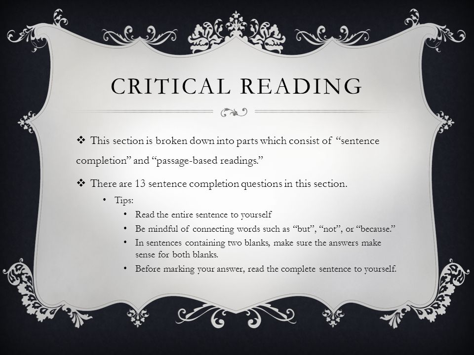CRITICAL READING This section is broken down into parts which consist of sentence completion and passage-based readings.
