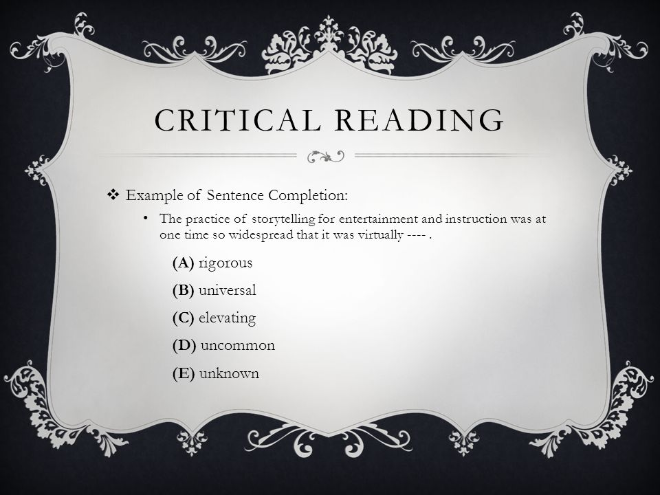 CRITICAL READING Example of Sentence Completion: The practice of storytelling for entertainment and instruction was at one time so widespread that it was virtually ----.