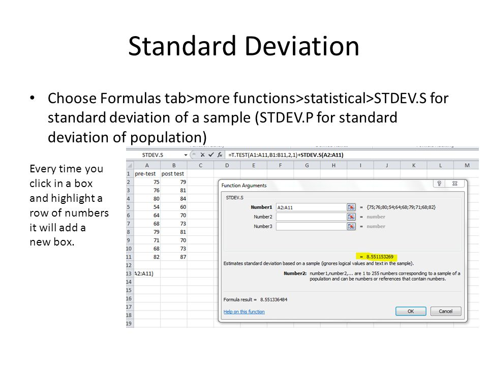 Standard Deviation Choose Formulas tab>more functions>statistical>STDEV.S for standard deviation of a sample (STDEV.P for standard deviation of population) Every time you click in a box and highlight a row of numbers it will add a new box.