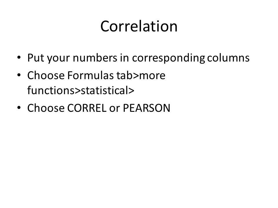 Correlation Put your numbers in corresponding columns Choose Formulas tab>more functions>statistical> Choose CORREL or PEARSON