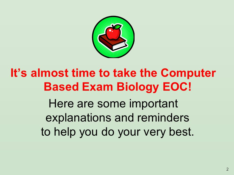 2 Its almost time to take the Computer Based Exam Biology EOC.