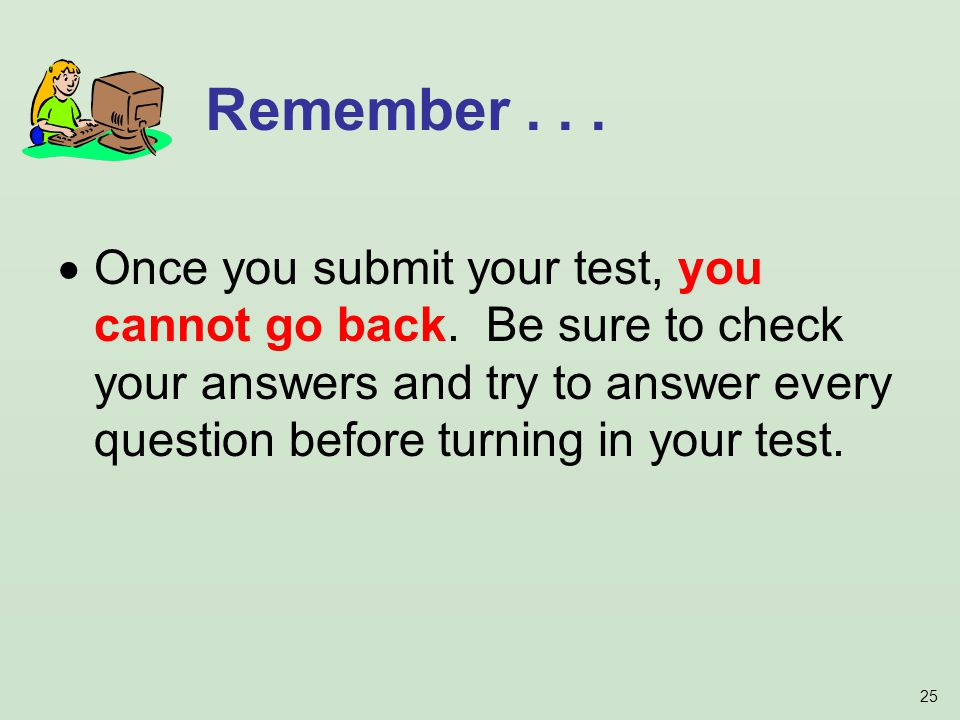 25 Once you submit your test, you cannot go back.