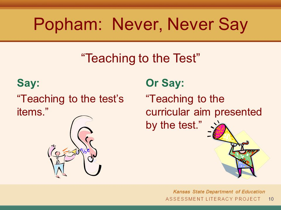 ASSESSMENT LITERACY PROJECT Kansas State Department of Education ASSESSMENT LITERACY PROJECT10 Popham: Never, Never Say Say: Teaching to the tests items.