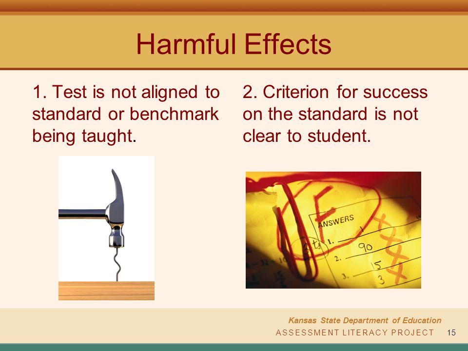 ASSESSMENT LITERACY PROJECT Kansas State Department of Education ASSESSMENT LITERACY PROJECT15 Harmful Effects 1. Test is not aligned to standard or b