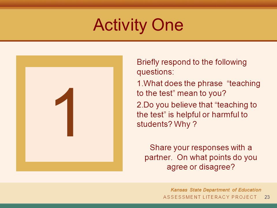 ASSESSMENT LITERACY PROJECT Kansas State Department of Education ASSESSMENT LITERACY PROJECT23 Activity One Briefly respond to the following questions: 1.What does the phrase teaching to the test mean to you.