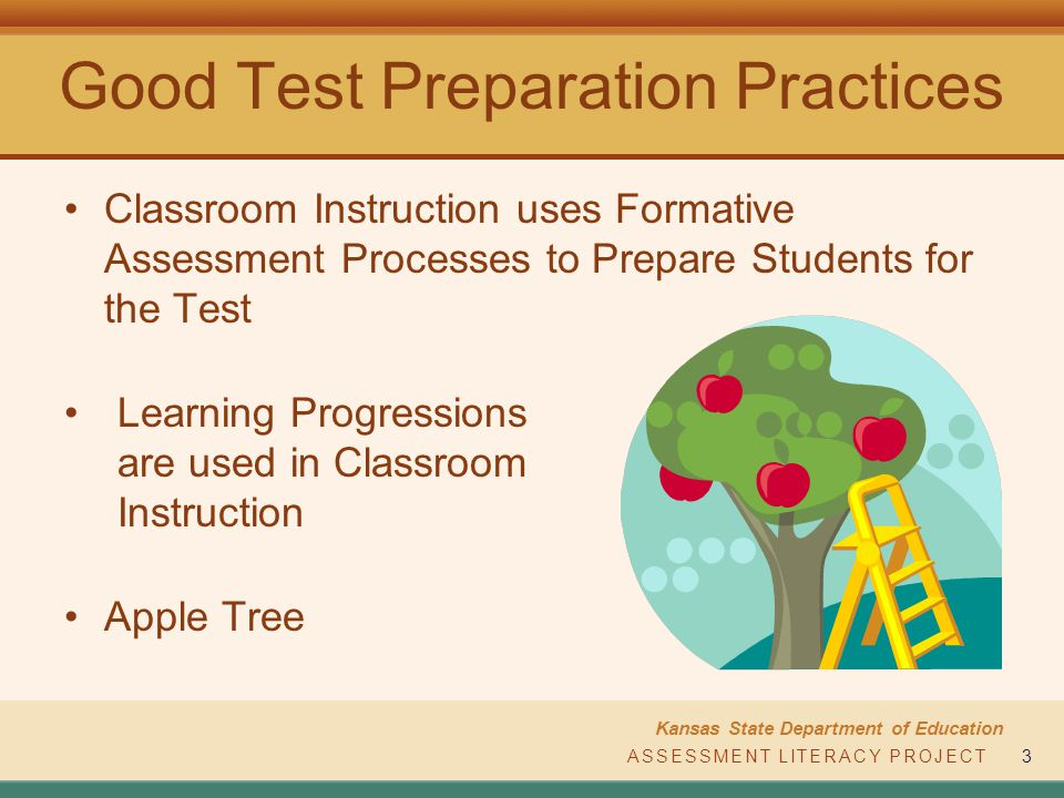 ASSESSMENT LITERACY PROJECT Kansas State Department of Education ASSESSMENT LITERACY PROJECT3 Good Test Preparation Practices Classroom Instruction uses Formative Assessment Processes to Prepare Students for the Test Apple Tree Learning Progressions are used in Classroom Instruction