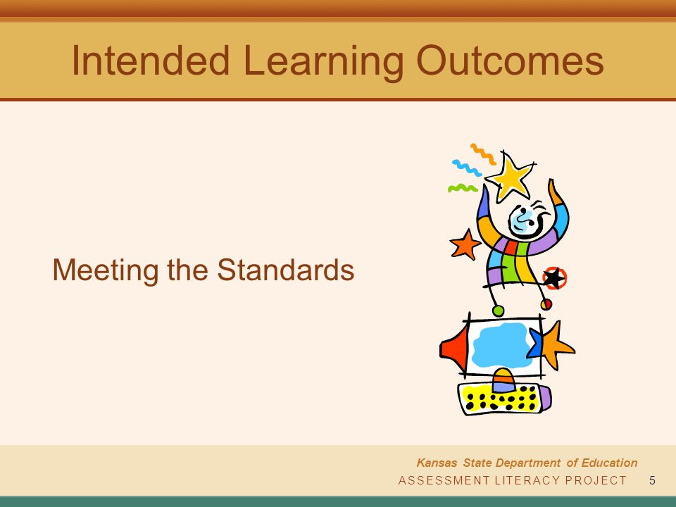 ASSESSMENT LITERACY PROJECT Kansas State Department of Education ASSESSMENT LITERACY PROJECT5 Intended Learning Outcomes Meeting the Standards